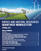 Holland & Knight's Energy and Natural Resources Quarterly Newsletter: Spring 2021