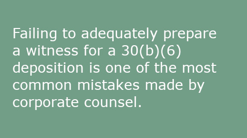 Failing to adequately prepare a witness for a 30(b)(6) deposition is one of the most common mistakes made by corporate counsel.