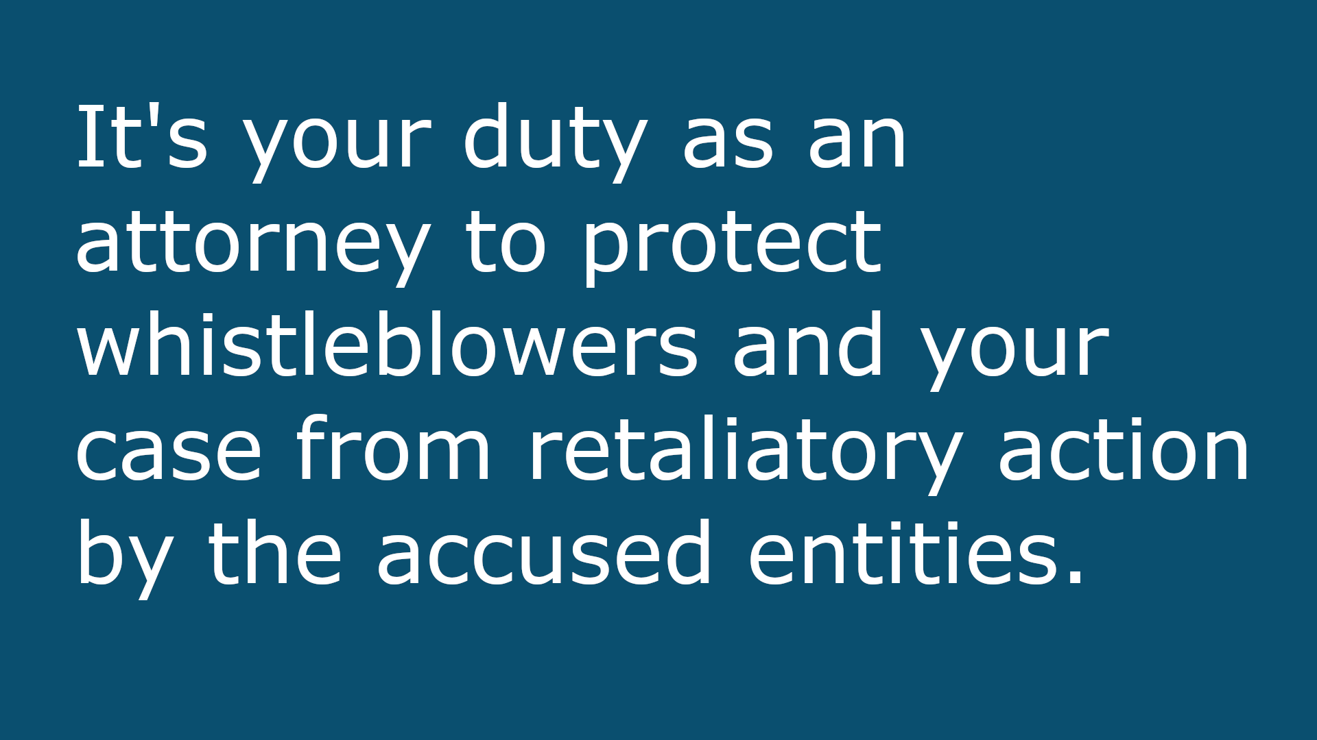 It's your duty as an attorney to protect whistleblowers and your case from retaliatory action by the accused entities.