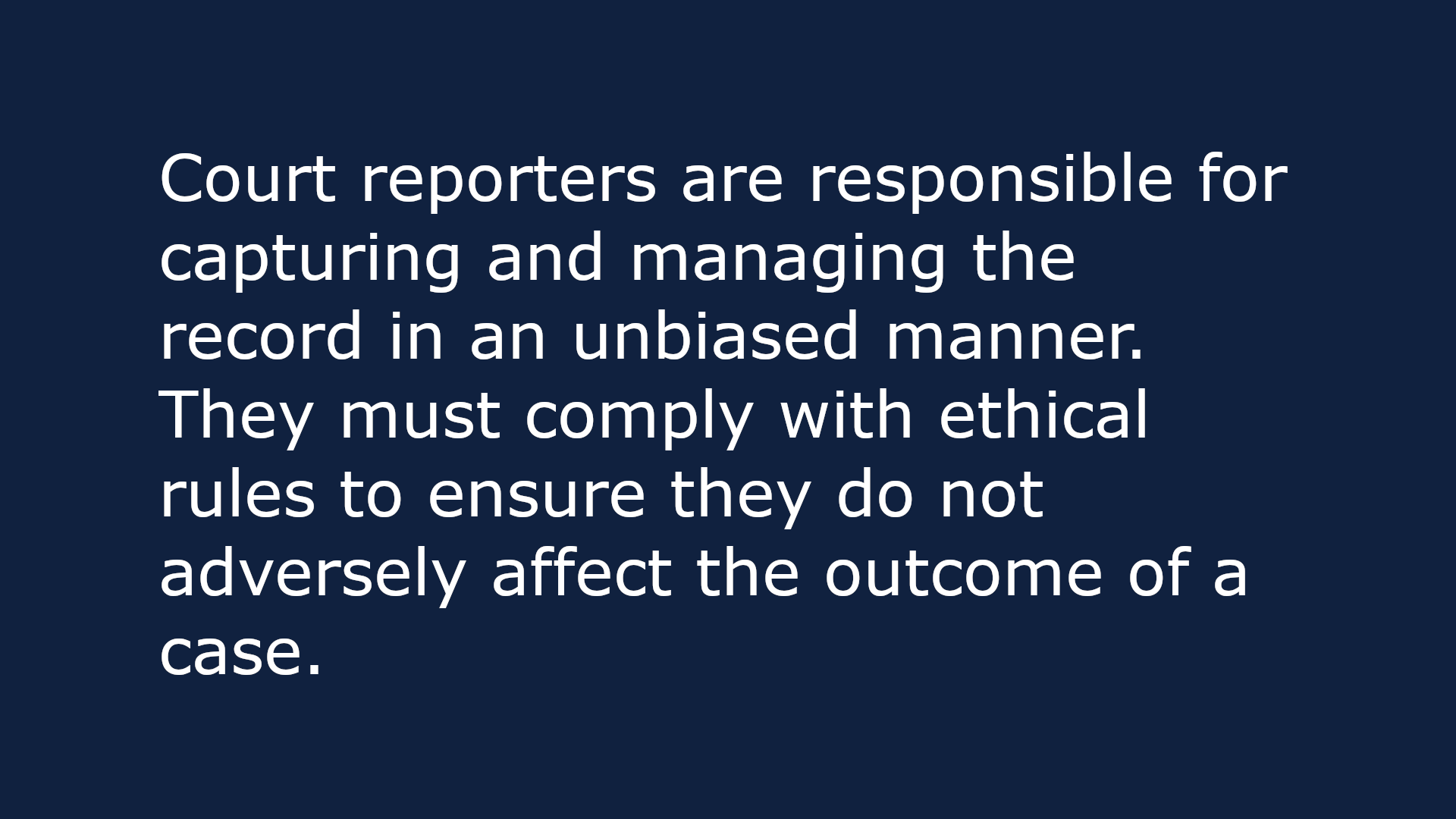Text-based image that reads: Court reporters are responsible for capturing and managing the record in an unbiased manner. They must comply with ethical rules to ensure they do not adversely affect the outcome of a case.
